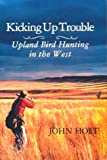 Kicking Up Trouble: Upland Bird Hunting in the West (1885106025) by Holt, John