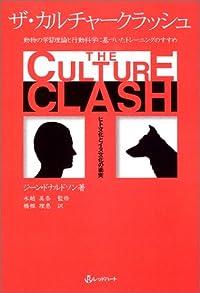 ザ・カルチャークラッシュ—ヒト文化とイヌ文化の衝突 動物の学習理論と行動科学に基づいたトレーニングのすすめ