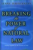 Breaking the Power of Natural Law: How to Be Free of Sickness, Disease, Addiction & Depression by Walking in God's Commandments & Abinding in His Pres