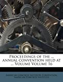 Proceedings of the ... annual convention held at ... Volume Volume 16 (124766127X) by Institute, American Concrete
