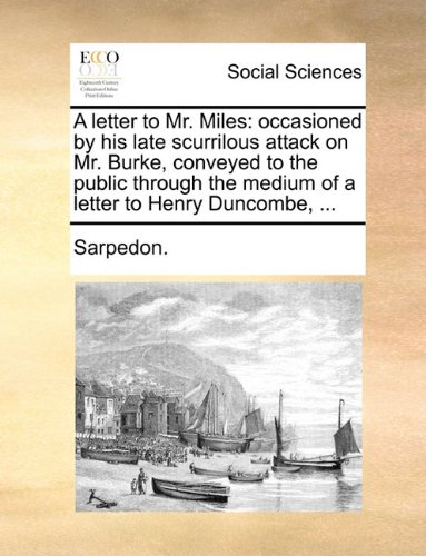 A letter to Mr. Miles: occasioned by his late scurrilous attack on Mr. Burke, conveyed to the public through the medium of a letter to Henry Duncombe, ...