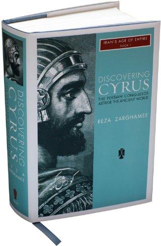 Discovering Cyrus: The Persian Conqueror Astride the Ancient World (Iran's Age of Empire)