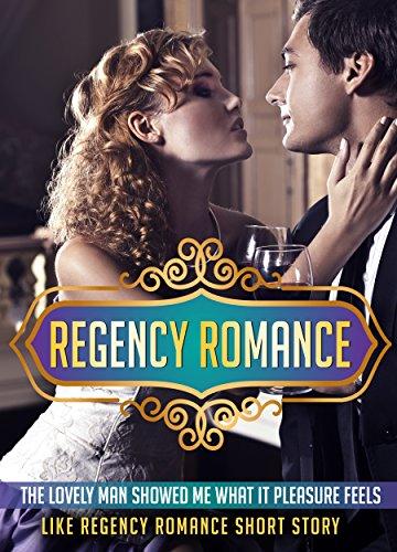 REGENCY ROMANCE: The Lovely Man Showed Me What Pleasure Feels Like Regency Romance Short Story (Regency Romance, Regency, Romance, Regency Romance Series, ... Historical Romance, Regency Romance Kindle)
