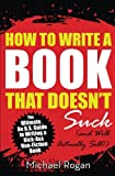 How to Write a Book That Doesn't Suck (and Will Actually Sell): The Ultimate, No B.S. Guide to Writing a Kick-Ass Non-Fiction Book