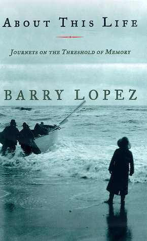 About This Life: Journeys on the Threshold of Memory, Barry Lopez