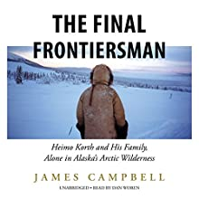 The Final Frontiersman: Heimo Korth and His Family, Alone in Alaska's Arctic Wilderness (       UNABRIDGED) by James Campbell Narrated by Dan Woren