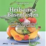 """Heilsames Basenfasten: Genie�en, entschlacken und schlank werden. Mit 120 Rezeptenvon """"Elisabeth Fischer"""""""
