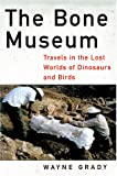 The Bone Museum: Travels in the Lost Worlds of Dinosaurs and Birds (1568582048) by Wayne Grady