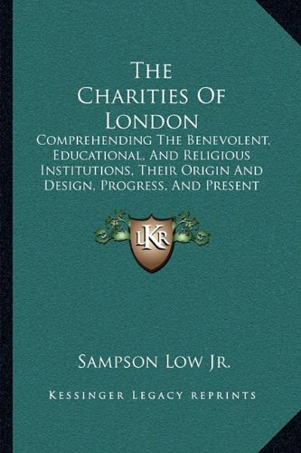 The Charities of London: Comprehending the Benevolent, Educational, and Religious Institutions, Their Origin and Design, Progress, and Present Position (1850)