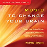 Music to Change Your Brain: Choose Your State of Mind: Meditation, Relaxation, Creativity, Healing, or Sleep | Jeffrey Thompson
