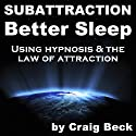 Subattraction Better Sleep: Using Hypnosis & The Law of Attraction  by Craig Beck Narrated by uncredited