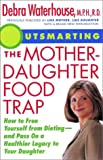Outsmarting the Mother-Daughter Food Trap : How to Free Yourself from Dieting -- and Pass on a Healthier Legacy to Your Daughter