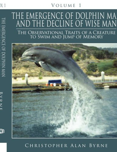 The Emergence Of Dolphin Man And The Decline Of Wise Man: Volume 1. The Observational Traits Of A Creature To Swim And J