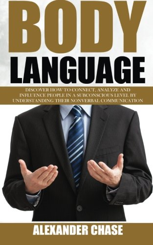 Body Language: Discover How to Connect, Understand and Influence People by Understanding the Power of Nonverbal Communication