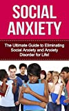 Social Anxiety: The Ultimate Guide to Eliminating Social Anxiety and Anxiety Disorder for Life! (social anxiety, anxiety management, anxiety disorder, ... relief, anxiety cure, anxiety treatment)