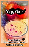 Yep, Oats!: Easy Recipes for Sweet and Savory Oatmeal Cooking (Yep! Cookbook Book 1)