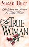 The True Woman: The Beauty and Strength of a Godly Woman (0891079270) by Hunt, Susan