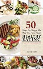 50 Ways To Change The Way You Think About Healthy Eating - 50 Easy, Healthy, And Delicious Recipes