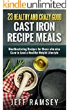 23 Healthy and Crazy Good  Cast Iron Recipe Meals: Mouthwatering Recipes for those who also Care to Lead a Healthy Weight Lifestyle