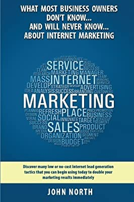 What Most Business Owners Don't Know...And Will Never Know...About Internet Marketing: Discover many low or no-cost internet lead generation tactics by Mr John North (2014-08-18)