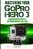 Mastering Your GoPro Hero 3: A Comprehensive Guide to Capturing Life's Moments Like A Pro