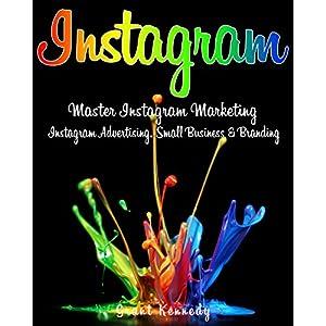 Instagram: Master Instagram Marketing - Instagram Advertising, Small Business & Branding (Social Media, Social Media Marketing, Instagram, Branding, S
