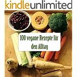 100 Vegane Rezepte für den Alltag: Einfach und schnell vegan kochen~ ohne komplizierte Zutaten, abwechslungsreich, gesund und lecker