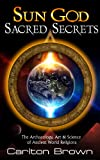Sun God Sacred Secrets: The Archaeology, Art & Science of Ancient World Religions