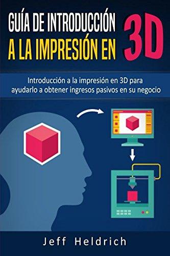 Guia de introduccion a la impresion en 3D: Introduccion a la impresion en 3D para ayudarlo a obtener ingresos pasivos en su negocio  [Heldrich, Jeff] (Tapa Blanda)