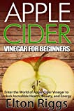 Apple Cider for Beginners: Enter the World of Apple Cider Vinegar to Unlock Incredible Health, Beauty, and Energy (Apple Cider Vinegar Handbook - The Definitive ... ACV with Benefits, Cures, Recipes and More)