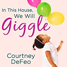 In This House, We Will Giggle: Making Virtues, Love, & Laughter a Daily Part of Your Family Life (       UNABRIDGED) by Courtney DeFeo Narrated by Johanna Parker