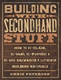 Building with Secondhand Stuff: How to Re-Claim, Re-Vamp, Re-Purpose & Re-Use Salvaged & Leftover Building Materials