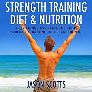 Strength Training Diet & Nutrition: 7 Key Things to Create the Right Strength Training Diet Plan for You (Ultimate How to Guides) | [Jason Scotts]