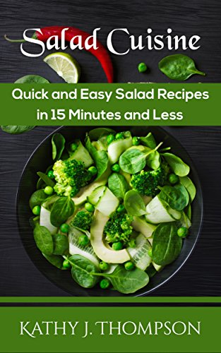 Salad Cuisine: Quick and Easy Salad Recipes in 15 Minutes and Less by Kathy J. Thompson