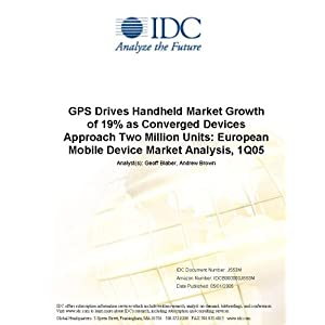 GPS Drives Handheld Market Growth of 19% as Converged Devices Approach Two Million Units: European Mobile Device Market Analysis, 1Q05 IDC, Tim Mui and Andrew Brown