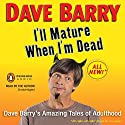 I'll Mature When I'm Dead: Dave Barry's Amazing Tales of Adulthood Audiobook by Dave Barry Narrated by Dave Barry