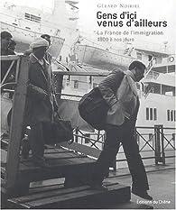 Gens d\'ici venus d\'ailleurs : La France de l\'immigration, 1900 à nos jours par Gérard Noiriel
