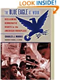 The Blue Eagle at Work: Reclaiming Democratic Rights in the American Workplace (Ilr Press Book)