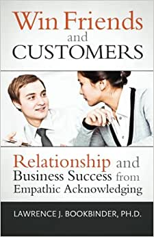 Win Friends And Customers: Relationship And Business Success From Empathic Acknowledging