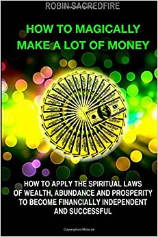 How To Magically Make A Lot Of Money: How To Apply The Spiritual Laws Of Wealth, Abundance And Prosperity To Become Financially Independent And Successful