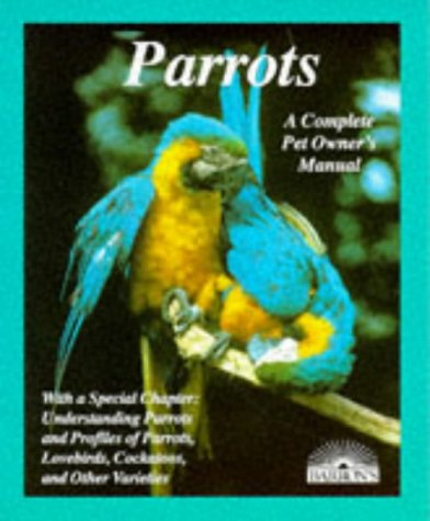 Parrots: How to Take Care of Them and Understand Them (Complete Pet Owner's Manual), Annette Wolter