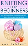 Knitting: For Beginners! - The Ultimate Guide to Learn How to Knit & Start Creating Amazing Things (With Pictures!) (Knitting, How to Knit, Knitting Patterns, ... Crochet Patterns, Crochet Books, Sewing)