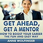 Get Ahead, Get a Mentor: How to Boost Your Career the Fun and Easy Way | Anne Wolfinger