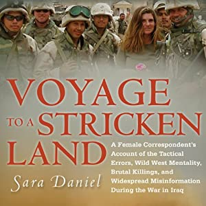 Voyage to a Stricken Land: A Female Correspondent's Account of the Tactical Errors, Brutal Killings, and Widespread Misinformation During the War in Iraq | [Sara Daniel]