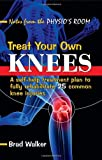 Treat Your Own Knees: A Self-Help Treatment Plan to Fully Rehabilitate 25 Common Knee Injuries and Conditions Brad Walker