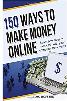 150 Ways To Make Money Online: Learn How To Make Hard Cash With Your Computer From Home