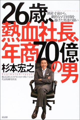 26歳、熱血社長、年商70億の男―倒産寸前から、劇的なV字回復を遂げた男達の闘い