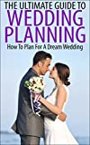 The Ultimate Guide To Wedding Planning: How To Plan For A Dream Wedding (Wedding, Wedding Planning, Dream Wedding, How To Plan Your Wedding, Marriage Planning)
