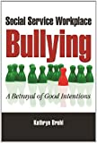 Social Service Workplace Bullying: A Betrayal of Good Intentions