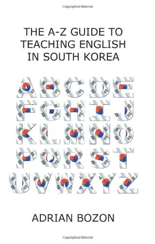 The A-Z Guide to Teaching English in South Korea: Learn Whether South Korea is Right for You, How to Survive and How to